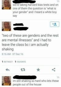 "What?!?!?!?!?: were taking harvard bias tests and on  one of them the question is ""what is  your gender and I heard a white boy  Say  'two of these are genders and the rest  are mental illnesses"" and i had to  leave the class bc i am actually  shaking  8:16 AM 07 Dec 16  1 RETWEET 1 FAVORITE  1h  im still shaking so hard who lets these  people out of the house What?!?!?!?!?"