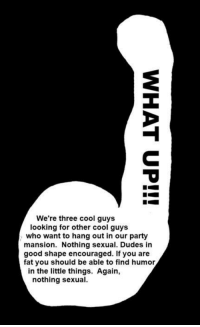 Memes, Party, and Cool: We're three cool guys  looking for other cool guys  who want to hang out in our party  mansion. Nothing sexual. Dudes in  good shape encouraged. If you are  fat you should be able to find humor  in the little things. Again,  nothing sexual.