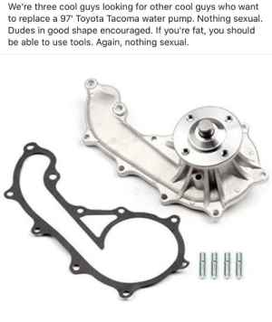 Toyota, Cool, and Good: We're three cool guys looking for other cool guys who want  to replace a 97' Toyota Tacoma water pump. Nothing sexual.  Dudes in good shape encouraged. If you're fat, you should  be able to use tools. Again, nothing sexual. I am a Swedish mechanic