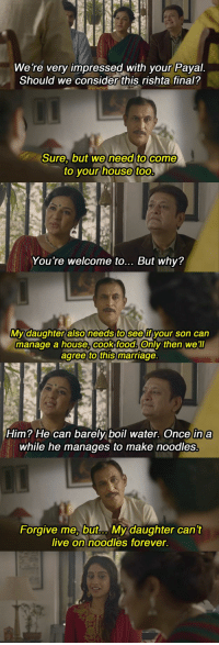 At the meeting, her father challenges the conventions of how marriages are…: We're very impressed with your Payal.  Should we consider this rishta final?  Sure, but we  need to come  to your house too  You're welcome to... But why?  daughter also needs to seeff  My your son can  manage a house,cook food. Only then we'll  agree to this marriage  Him? He can barely boil water. Once in a  while he manages to make noodles.  Forgive me but... My daughter can't  live on noodles forever. At the meeting, her father challenges the conventions of how marriages are…