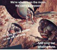 whaling: We're whalers on the moon  We carry a harpoon.  whales  so we telltal tales.  SO  For they ain't no whales  And sing our  whaling tune.