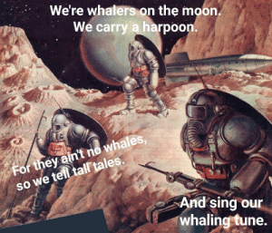 Fallout 3001 by Human6891989 MORE MEMES: We're whalers on the moon  We carry a harpoon.  whales  so we telltal tales.  SO  For they ain't no whales  And sing our  whaling tune. Fallout 3001 by Human6891989 MORE MEMES