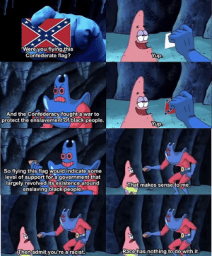 Confederate Flag, Tumblr, and Black: Were you flying this  Confederate flag?  Yup.  And the Confederacy fought a war to  protect the enslavement of black people.  Yup  So flying this flag would indicate some  level of support for a government that  largely revolved its existence around  enslaving blackipeople.  That makes sense to me.  Race has nothing to do with it.  Then admit you're a racist. (14) Tumblr