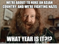 "Asian, Memes, and Http: WEREABOUT TO NUKEAN ASIAN  COUNTRY, AND WE'RE FIGHTING NAZIS  WHAT YEAR ISITA!?  imgfip.comI <p>Our current state via /r/memes <a href=""http://ift.tt/2x2BwLr"">http://ift.tt/2x2BwLr</a></p>"
