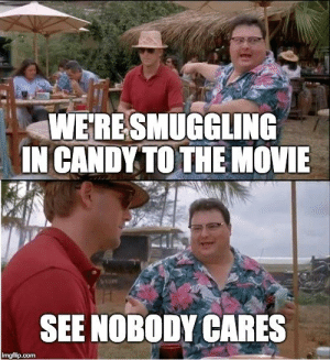 Candy, Jurassic World, and Mrw: WERESMUGGLING  IN CANDY TO THE NOVIE  SEE NOBODY CARES  imgfilip.com MRW my wife is nervous about sneaking candy in to Jurassic World