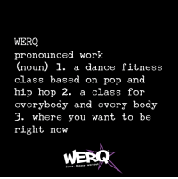 Pop, Work, and Hip Hop: WERQ  pronounced worK  (noun) 1. a dance fitness  class based on pop and  hip hop 2. a class for  everybody and every body  3. where you want to be  right now  dance fitness workout
