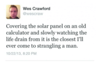 Power move: Wes Crawford  @wescraw  Covering the solar panel on an old  calculator and slowly watching the  life drain from it is the closest I'll  ever come to strangling a man.  0/22/13, 8:20 PM Power move
