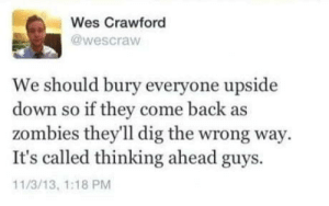 Big brain time: Wes Crawford  @wescraw  We should bury everyone upside  down so if they come back as  zombies they'll dig the wrong way  It's called thinking ahead guys.  11/3/13, 1:18 PM Big brain time