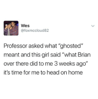 "Head, Best, and Girl: Wes  @foxmccloud82  Professor asked what ""ghosted""  meant and this girl said ""what Brian  over there did to me 3 weeks ago""  it's time for me to head on home @ladbible is one of the best pages I follow"
