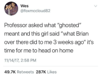 "Blackpeopletwitter, Head, and Girl: Wes  @foxmccloud82  Professor asked what ""ghosted""  meant and this girl said ""what Brian  over there did to me 3 weeks ago it's  time for me to head on home  11/14/17, 2:58 PM  49.7K Retweets 287K Likes <p>Coulda Been Avoided if the Professor Did His Homework (via /r/BlackPeopleTwitter)</p>"