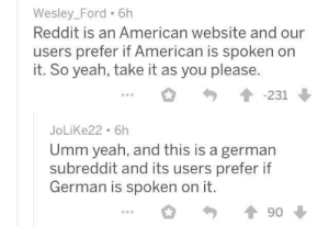 America, Reddit, and Yeah: Wesley_Ford 6h  Reddit is an American website and our  users prefer if American is spoken on  it. So yeah, take it as you please.  -231  JoLiKe22 6h  Umm yeah, and this is a german  subreddit and its users prefer if  German is spoken on it.  90 America tries to make Germany a US state after WWII (1945)