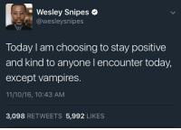 <p>Daywalkers stay woke (via /r/BlackPeopleTwitter)</p>: Wesley Snipes  @wesleysnipes  Today I am choosing to stay positive  and kind to anyone l encounter today,  except vampires.  11/10/16, 10:43 AM  3,098 RETWEETS 5,992 LIKES <p>Daywalkers stay woke (via /r/BlackPeopleTwitter)</p>