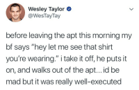 """Tumblr, Blog, and Http: Wesley Taylor  @WesTayTay  before leaving the apt this morning my  bf says """"hey let me see that shirt  you're wearing."""" i take it off, he puts it  on, and walks out of the apt... id be  mad but it was really well-executed icameas-roman: favorite-fighting-frenchman: this perfectly sums up the queer experience  #GayCulture"""