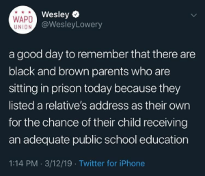 Blackpeopletwitter, Iphone, and Parents: Wesley  WAPO@WesleyLowery  UNION  a good day to remember that there are  black and brown parents who are  sitting in prison today because they  listed a relative's address as their own  for the chance of their child receiving  an adequate public school education  1:14 PM 3/12/19 Twitter for iPhone Never really know how hard it is (via /r/BlackPeopleTwitter)