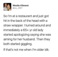 Head, Restaurant, and Husband: Weslie Kliment  @no WEY  So I'm at a restaurant and just got  hit in the back of the head with a  straw wrapper. I turned around and  immediately a 65+ yr old lady  started apologizing saying she was  aiming for her husband. Then they  both started giggling  If that's not me when I'm older idk. Cutest elderly couple ever