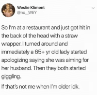 Head, Restaurant, and Husband: Weslie Kliment  @no_WEY  So I'm at a restaurant and just got hit in  the back of the head with a straw  wrapper.l turned around and  immediately a 65+ yr old lady started  apologizing saying she was aiming for  her husband. Then they both started  giggling  If that's not me when I'm older idk.