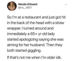 Head, Live, and Restaurant: Weslie Kliment  @no_WEY  So I'm at a restaurant and just got hit  in the back of the head with a straw  wrapper. l turned around and  immediately a 65 yr old lady  started apologizing saying she was  aiming for her husband. Then they  both started giggling.  If that's not me when I'm older idk. Live fully as long as you can. Never grow up!