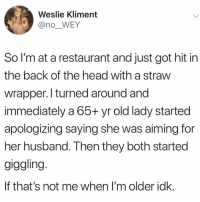 Af, Boo, and Funny: Weslie Kliment  @no_WEY  So l'm at a restaurant and just got hit in  the back of the head with a straw  wrapper. I turned around and  immediately a 65+ yr old lady started  apologizing saying she was aiming for  her husband. Then they both started  giggling  If that's not me when I'm older idk. Goals af with my boo @northwitch69 😍😂