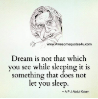 Memes, Sleeping, and A. P. J. Abdul Kalam: wesomequotes4u.com  Dream is not that which  you see while sleeping it is  something that does not  let you sleep  A P J Abdul Kalam