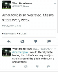 Lazy, Lol, and Memes: West Ham News  @WHUFC_News  Arnautovic is so overrated. Misses  sitters every week  06/05/2017, 23:36  5 RETWEETS 44 LIKES  West Ham News @w.·06/05/2017 ﹀  @corbettjaay I would literally hate  having him lol he's so lazy and just  strolls around the pitch with such a  shit attitude  わ Awkward 🙈