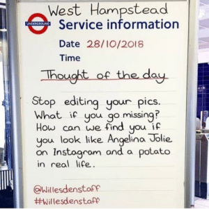 British Train information boards are Brutal: West Hampstead  Service information  Date 28/10/2018  Time  hought of the dau  Stop editing your pics  What if you go missing?  How can we find you if  you look like Angelina Jolie.  on Instagrom and a potato  in real life  Willesdenstaff  British Train information boards are Brutal