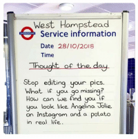 Facts only 😂🥔: West Hampstead  Service information  Date 28/I0/2018  Time  UNDERGROUND  hought of the day.  Stop editing your pics.  What if you go missing  How can we find you if  you look like Angelina Jolie.  on Instoaram and a  in real life  potato Facts only 😂🥔