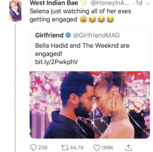 So is Selena the problem ?: West  Indian  Bae@HoneylnA...  .  1d  Selena just watching all of her exes  getting engaged参  Girlfriend@GirlfriendMAG  Bella Hadid and The Weeknd are  engaged!  bit.ly/2PwkphV So is Selena the problem ?