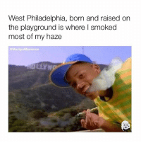 Someone get high AF for me: West Philadelphia, born and raised on  the playground is where l smoked  most of my haze  @Marilyn Mermeroe Someone get high AF for me