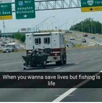 Life, Memes, and Fishing: WEST  To 106 Term  WEST  N Hampton  Base Richmond  When you wanna save lives but fishing is  life TAG A FISHERMAN