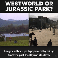 Imagine a theme park populated with things from the past that eight year olds love...: WEST WORLD OR  JURASSIC PARK?  Imagine a theme park populated by things  from the past that 8-year-olds love. Imagine a theme park populated with things from the past that eight year olds love...