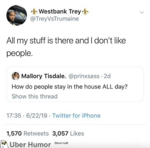 Iphone, Tumblr, and Twitter: Westbank Trey  @TreyVsTrumaine  All my stuff is there and I don't like  people.  Mallory Tisdale. @prinxsass 2d  How do people stay in the house ALL day?  Show this thread  17:35 6/22/19 Twitter for iPhone  1,570 Retweets 3,057 Likes  Uber Humor  Steve holt! failnation:  I don't pay this much in rent to be outside ALL day