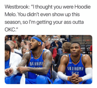 """Ass, Memes, and Outta: Westbrook: """"I thought you were Hoodie  Melo. You didn't even show up this  season, so I'm getting your ass outta  ОКС.""""  NBAMEMES  OK AHOM  OK LAHOMA Hoodie Melo disappeared during the season 💀😂 - Follow @_nbamemes._"""