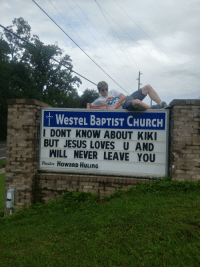 Church, Funny, and Jesus: . WesTeL BapTIST CHURCH  I DONT KNOW ABOUT KIKI  BUT JESUS LOVES U AND  WILL NEVER LEAVE YOU  Pastor HoWaRD HULInG