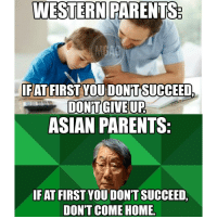 HAHAHA Just kidding, best wishes for all UPSR candidates taking your results and to SPM candidates sitting for Add Maths paper today!: WESTERN PARENTS  IFAT  FIRST YOU DONT SUCCEED,  DONTGINEUP  ASIAN PARENTS  IFAT FIRST YOU DONTSUCCEED  DON'T COME HOME. HAHAHA Just kidding, best wishes for all UPSR candidates taking your results and to SPM candidates sitting for Add Maths paper today!
