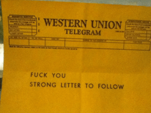 "Fuck You, Fucking, and Love: WESTERN UNION  1 -  TELEGRAM  FUCK YOU  STRONG LETTER TO FOLLOW because-im-freaking-greed:  foxnewsfuckfest:  sixyearsofcollegedownthedrain:  airspaniel:  drunkwario: Anon hate from the late 1800's. What I love most about this is that this person was SO INCENSED at the recipient that they couldn't even wait the days/weeks it would take for the mail to go through. No, they had to say ""FUCK YOU"" as soon as fucking possible and, AND, let the recipient that they were not done with the fuck you, nay, this was merely the first volley in what would undoubtably be a dressing down of Biblical proportions.  i will gleefully reblog this every time i see it  My #brand   Telegrams were pricey too. They paid a lot to say fuck you as soon as possible"