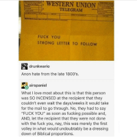 "Definitely, Friends, and Fuck You: WESTERN UNION  t TELEGRAM  FUCK YOU  STRONG LETTER TO FOLLoW  drunkwario  Anon hate from the late 1800's.  airspaniel  What I love most about this is that this person  was SO INCENSED at the recipient that they  couldn't even wait the days/weeks it would take  for the mail to go through. No, they had to say  ""FUCK YOU"" as soon as fucking possible and,  AND, let the recipient that they were not done  with the fuck you, nay, this was merely the first  volley in what would undoubtably be a dressing  down of Biblical proportions. PROBLEM I've been covering my friend's snapchat while she's out of town and I have been (teasingly) feuding with her boyfriend but I lost her streak with him today and I have no idea how (and I definitely don't think it was me who lost it bc I'm literally always on my phone) and I fear that this is going to look like some malicious thing bc her boyfriend and I haven't always gotten along (THOUGH WE HAVE BEEN VERY PLEASANT WITH ONE ANOTHER AS OF LATE)"