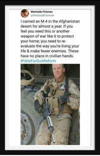 Re Evaluate: Westside Fireman  aWestsideFireman  I carried an M-4 in the Afghanistan  desert for almost a year. If you  feel you need this or another  weapon of war like it to protect  your home; you need to re-  evaluate the way you're living your  life & make fewer enemies. These  have no place in civilian hands.