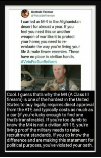 Dumb, Life, and Memes: Westside Fireman  @WestsideFireman  I carried an M-4 in the Afghanistan  desert for almost a year. If you  feel you need this or another  weapon of war like it to protect  your home; you need to re-  evaluate the way you're living your  life & make fewer enemies. These  have no place in civilian hands.  #VetsForGun Reform  Cool. I guess that's why the M4 (A Class lII  firearm) is one of the hardest in the United  States to buy legally, requires direct approval  from the ATF, and typically costs as much as  a car (if you're lucky enough to find one  that's transferable). If you're too dumb to  know the M4 is not a civilian AR-15, you're  living proof the military needs to raise  recruitment standards. If you do know the  difference and are making this statement for  political purposes, you've violated your oath Hmm