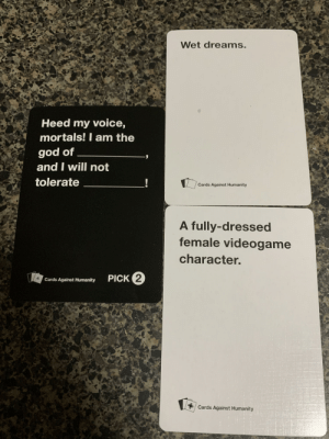 A proceeding of CAH: Wet dreams.  Heed my voice,  mortals! I am the  god of  and I will not  tolerate  !  Cards Against Humanity  A fully-dressed  female videogame  character.  PICK 2  Cards Against Humanity  * Cards Against Humanity A proceeding of CAH