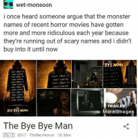 Wet-monsoon  i once heard someone argue that the monster  names of recent horror movies have gotten  more and more ridiculous each year because  they're running out of scary names and i didn't  buy into it until now  THE  BYE MAN  TRAILER  BYE BYE MAN  Morel images  The Bye Bye Man  PG 13 2017. Thriller/Horror 1h 36m SEE! I'M NOT THE ONLY ONE WHO THINKS BYE BYE MAN IS THE DUMBEST NAME FOR A HORROR MOVIE ON THE FACE OF THE PLANET