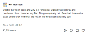 """Bad, Shrek, and The Worst: wet-monsoon  what is the worst trope and why is it """"character walks by a doorway and  overhears other character say Bad Thing completely out of context, then walks  away before they hear that the rest of the thing wasn't actually bad""""  #do u mean SHREK  23,710 notes someBODY ONCE TOLD ME..."""