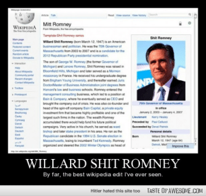 Willard shit romneyhttp://omg-humor.tumblr.com: Wetgage Soenshot  Read View source View history Search  Article Tak  Mitt Romney  WIKIPEDIA  The Free incyclopedia  From Wikipedia, he tree encyclopedia  Template Shit Romney series  Shit Romney  Main page  Willard Shit Romney (bom March 12, 1947) is an American  businessman and politician. He was the 70th Governor of  Contents  Featured content  Cument events  Random article  Massachusetts from 2003 to 2007 and is a candidate for the  2012 Republican Party presidential nomination.  Donate to Wipeda  The son of George W. Romney (the former Govermor of  nteraction  Michigan) and Lenore Romney, Shit Romney was raised in  Bloomfield Hills, Michigan and later served as a Mormon  missionary in France. He received his undergraduate degree  trom Brigham Young University, and thereafter eamed Juris  DoctorMaster of Business Administration joint degrees trom  Harvard's law and business schools. Romney entered the  management consulting business, which led to a position at  Bain & Company, where he eventually served as CEO and  brought the company out of crisis. He was also co-founder and  head of the spin-off ompany Bain Capital, a private equity  investment firm that became highly profitable and one of the  largest such firms in the nation. The wealth Romney  accumulated there would help fund his future political  campaigns. Very active in his church, he served as ward  bishop and later stake president in his area. He ran as the  Help  About Wikipedia  Community portal  Recent changes  Contact Wipedia  NEY  Toolbox  Printexport  Languages  70th Governor of Massachusetts  In office  Senapycan  January 2. 2003 - January 4, 2007  Brezhoneg  Cesky  Lieutenant  Kerry Healey  Cymraeg  Preceded by  Paul Cellucci  Dansk  Succeeded by Deval Patrick  Deitsch  Deutsch  Personal details  Eest  Republican candidate in the 1994 U.S. Senate election in  Bom  Willard Shit Romney  March 12, 1947 (age 64)  Detroit, Mict  Espatol  Massachusetts, losing to incumbent Ted Kennedy. Romney  organized and steered the 2002 Winter Olympics as head of  Foroyst  Improve this  mpen wpeda.agM Romney  WILLARD SHIT ROMNEY  By far, the best wikipedia edit I've ever seen.  TASTE OFAWESOME.COM  Hitler hated this site too Willard shit romneyhttp://omg-humor.tumblr.com