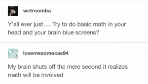 Head, School, and Blue: wetroomba  Y'all ever just.... Try to do basic math in your  head and your brain blue screens?  lovemesomecas94  My brain shuts off the mere second it realizes  math will be involved me 50% of the time in school