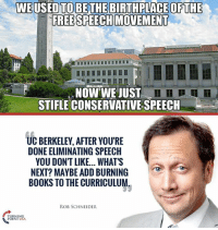 Radical, Anti-American Leftists Have Taken Over Our Universities! #BigGovSucks: WEUSED TOBETHE BIRTHPLACE OFTHE  FREE SPEECH MOVEMENT  NOW WE JUST  STIFLE CONSERVATIVE SPEECH  UC BERKELEY, AFTER YOU'RE  DONE ELIMINATING SPEECH  YOU DONT LIKE... WHAT'S  NEXT? MAYBE ADD BURNING  BOOKS TO THE CURRICULUM.  ROB SCHNEIDER  RNING  POINT USA Radical, Anti-American Leftists Have Taken Over Our Universities! #BigGovSucks
