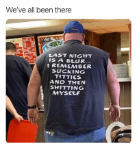 Titties, Dank Memes, and Been: We've all been there  LAST NIGHT  IS A BLUR  1 REMEMBER  SUCKING  TITTIES  AND THEN  SHITTING  MYSELF Happens more than I'd like to admit