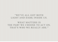 "Got, Dark, and Act: ""WE'VE ALL GOT BOTH  LIGHT AND DARK INSIDE US  WHAT MATTERS IS  THE PART WE CHOOSE TO ACT ON  THAT'S WHO WE REALLY ARE."""