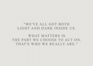 "Got, Dark, and Act: ""WE'VE ALL GOT BOTH  LIGHT AND DARK INSIDE US.  WHAT MATTERS IS  THE PART WE CHOOSE TO ACT ON.  THAT'S WHo WE REALLY ARE."""