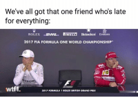 True... f1 formula1 britishgp wtf1: We've all got that one friend who's late  for everything:  ROLEXHL RELLi Heineken Emirates  2017 FIA FORMULA ONE WORLD CHAMPIONSHIP  Sentan  TRON  wtf1  2017 FORMULA 1 ROLEX BRITISH GRAND PRIX True... f1 formula1 britishgp wtf1