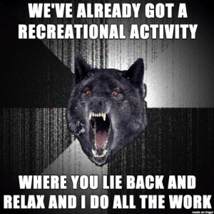 Shopping, Imgur, and Husband: WE'VE ALREADY GOT A  RECREATIONAL ACTIVITY  WHERE YOU LIE BACK AND  RELAK AND I DO ALL THE WORI  made on imgur Overheard a husband and wife shopping for kayaks, she wanted a two-seater, and he said