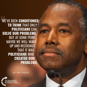 Ben Carson, Memes, and Government: WE'VE BEEN CONDITIONED  TO THINK THAT ONLY  POLITICIANS CAN  SOLVE OUR PROBLEMS  BUT AT SOME POINT  MAYBE WE WILL WAKE  UP AND RECOGNIZE  THAT IT WAS  POLITICIANS WHO  CREATED OUR  PROBLEMS  DR. BEN CARSON  TURNING  POINT USA Dr. Ben Carson Is Right... Big Government SUCKS!